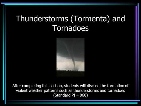 Thunderstorms (Tormenta) and Tornadoes After completing this section, students will discuss the formation of violent weather patterns such as thunderstorms.