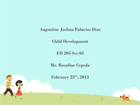 Augustine Joshua Palacios Diaz Child Development ED 205 Sec 02 Ms. Rosaline Cepeda February 25 th, 2013.