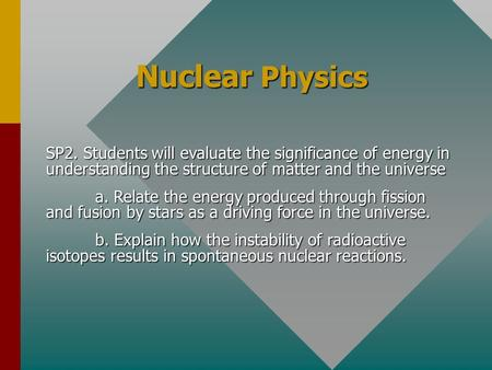 Nuclear Physics SP2. Students will evaluate the significance of energy in understanding the structure of matter and the universe a. Relate the energy.
