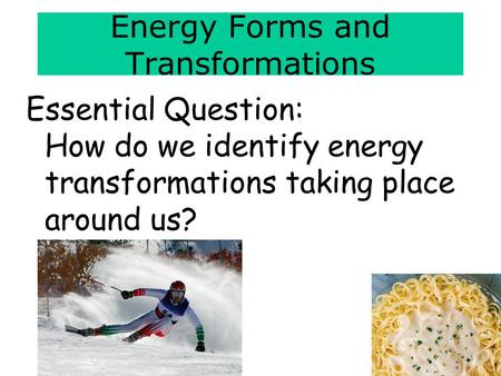 Energy Forms and Transformations Essential Question: How do we identify energy transformations taking place around us?