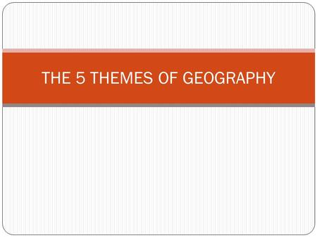 THE 5 THEMES OF GEOGRAPHY. THE FIVE THEMES OF GEOGRAPHY Location Place Human-Environment Interaction Movement Regions.