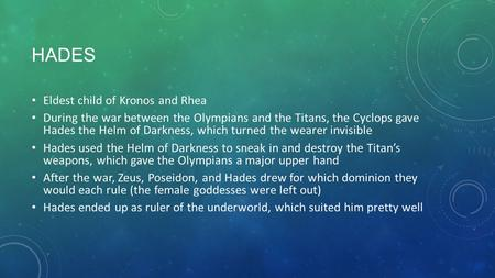 HADES Eldest child of Kronos and Rhea During the war between the Olympians and the Titans, the Cyclops gave Hades the Helm of Darkness, which turned the.