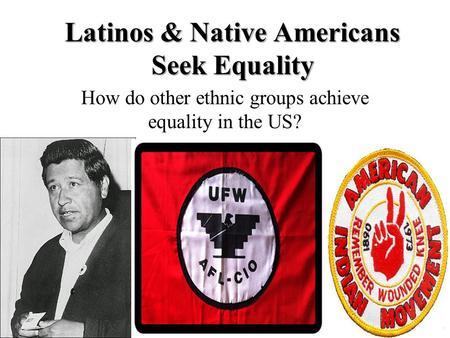 Latinos & Native Americans Seek Equality How do other ethnic groups achieve equality in the US?