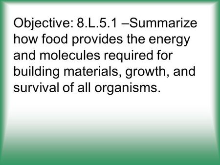 Objective: 8.L.5.1 –Summarize how food provides the energy and molecules required for building materials, growth, and survival of all organisms.