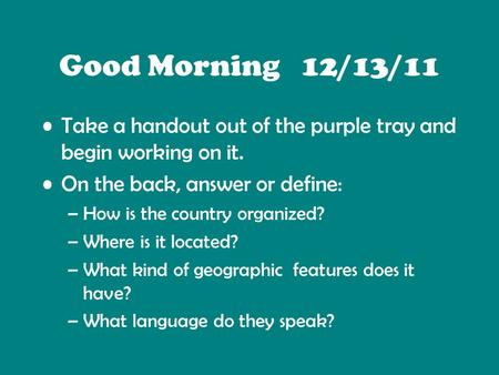 Good Morning 12/13/11 Take a handout out of the purple tray and begin working on it. On the back, answer or define: –How is the country organized? –Where.