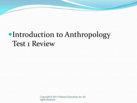 Introduction to Anthropology Test 1 Review Copyright © 2011 Pearson Education, Inc. All rights reserved.