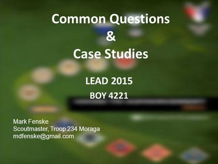 Common Questions & Case Studies LEAD 2015 BOY 4221 Mark Fenske Scoutmaster, Troop 234 Moraga