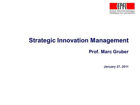 Strategic Innovation Management Prof. Marc Gruber January 27, 2011.