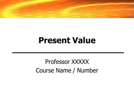 Present Value Professor XXXXX Course Name / Number.
