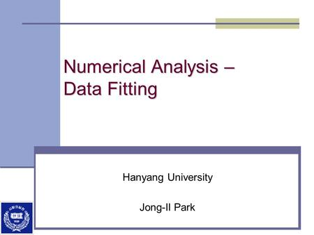 Numerical Analysis – Data Fitting Hanyang University Jong-Il Park.