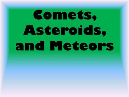 Comets, Asteroids, and Meteors. Comets one of the most glorious things to see in the sky is a comet. May be visible for only days, weeks, or months Comet: