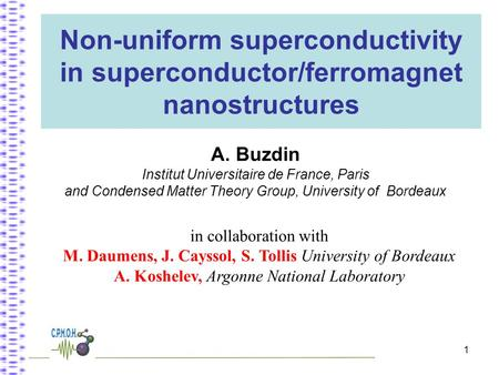 1 Non-uniform superconductivity in superconductor/ferromagnet nanostructures A. Buzdin Institut Universitaire de France, Paris and Condensed Matter Theory.