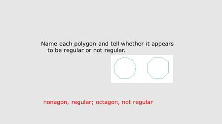 Name each polygon and tell whether it appears to be regular or not regular. nonagon, regular; octagon, not regular.