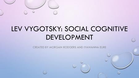 LEV VYGOTSKY: SOCIAL COGNITIVE DEVELOPMENT CREATED BY MORGAN RODGERS AND IYAWANNA EURE.