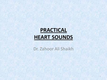PRACTICAL HEART SOUNDS Dr. Zahoor Ali Shaikh 1. PRACTICAL HEART SOUNDS  Objectives 1. To understand how heart sounds are produced [S1, S2, S3, S4]. Audible.