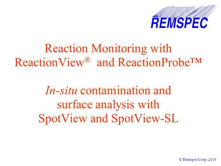 Reaction Monitoring with ReactionView ® and ReactionProbe™ In-situ contamination and surface analysis with SpotView and SpotView-SL © Remspec Corp. 2014.