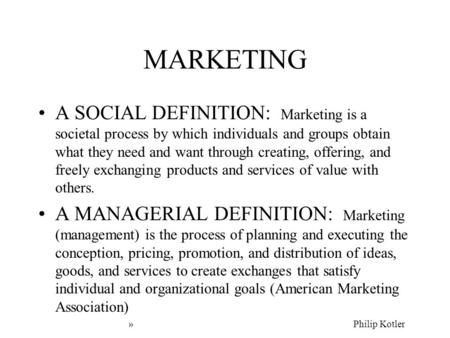 MARKETING A SOCIAL DEFINITION: Marketing is a societal process by which individuals and groups obtain what they need and want through creating, offering,
