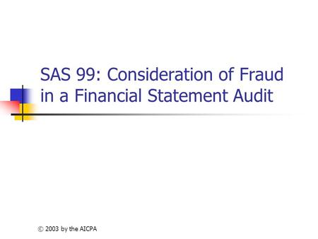 © 2003 by the AICPA SAS 99: Consideration of Fraud in a Financial Statement Audit.