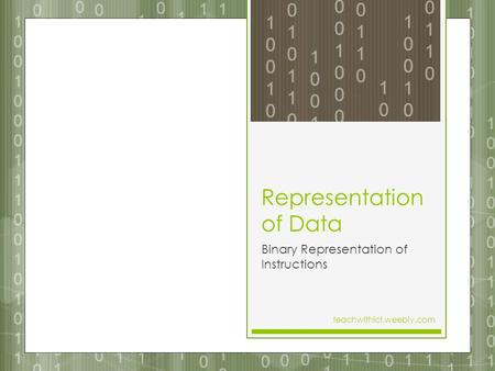 Representation of Data Binary Representation of Instructions teachwithict.weebly.com.