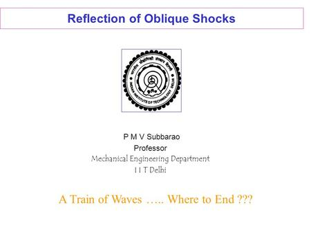 Reflection of Oblique Shocks P M V Subbarao Professor Mechanical Engineering Department I I T Delhi A Train of Waves ….. Where to End ???