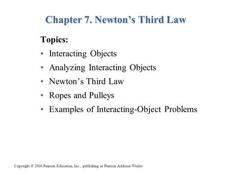 Copyright © 2008 Pearson Education, Inc., publishing as Pearson Addison-Wesley. Topics: Interacting Objects Analyzing Interacting Objects Newton's Third.