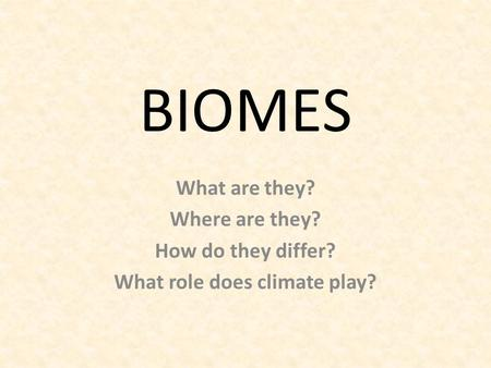 BIOMES What are they? Where are they? How do they differ? What role does climate play?