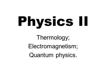 Physics II Thermology; Electromagnetism; Quantum physics.