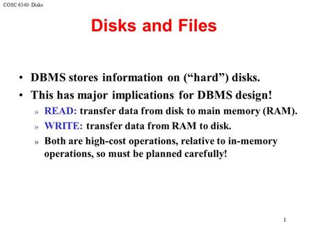 "COSC 6340: Disks 1 Disks and Files DBMS stores information on (""hard"") disks. This has major implications for DBMS design! » READ: transfer data from disk."