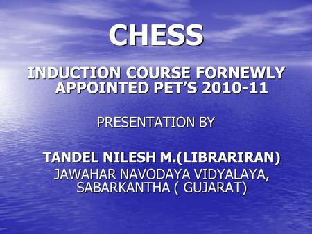 CHESS INDUCTION COURSE FORNEWLY APPOINTED PET'S 2010-11 PRESENTATION BY TANDEL NILESH M.(LIBRARIRAN) JAWAHAR NAVODAYA VIDYALAYA, SABARKANTHA ( GUJARAT)