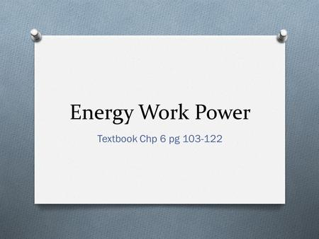 Energy Work Power Textbook Chp 6 pg 103-122. What is Energy? O Energy is the ability to do work O Unit: Joules (J)