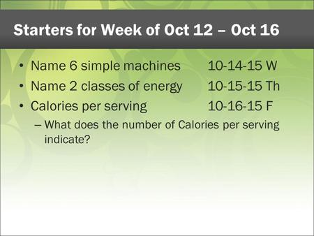 Starters for Week of Oct 12 – Oct 16 Name 6 simple machines10-14-15 W Name 2 classes of energy10-15-15 Th Calories per serving10-16-15 F – What does the.