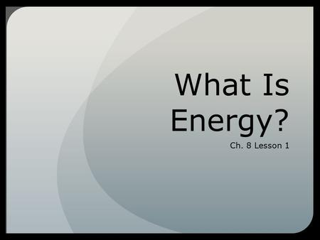What Is Energy? Ch. 8 Lesson 1. How Are Energy, Work, and Power Related?