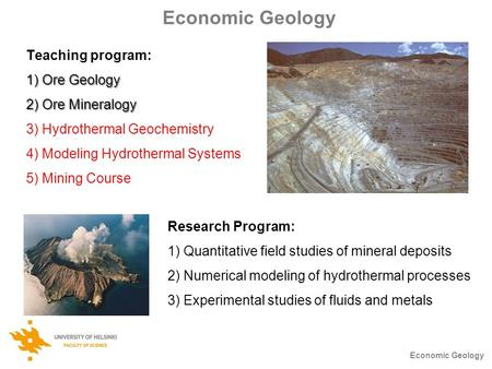 Economic Geology Teaching program: 1) Ore Geology 2) Ore Mineralogy 3) Hydrothermal Geochemistry 4) Modeling Hydrothermal Systems 5) Mining Course Economic.