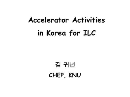 김 귀년 CHEP, KNU Accelerator Activities in Korea for ILC.
