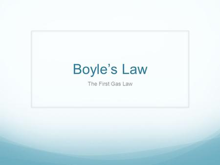 Boyle's Law The First Gas Law. Objectives Upon completion of this presentation, you will be able to describe the relationship between the pressure and.