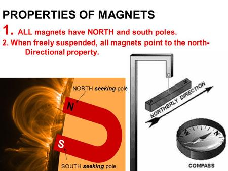 PROPERTIES OF MAGNETS 1. ALL magnets have NORTH and south poles. 2. When freely suspended, all magnets point to the north- Directional property. NORTH.