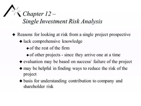 Chapter 12 – Single Investment Risk Analysis u Reasons for looking at risk from a single project prospective u lack comprehensive knowledge u of the rest.
