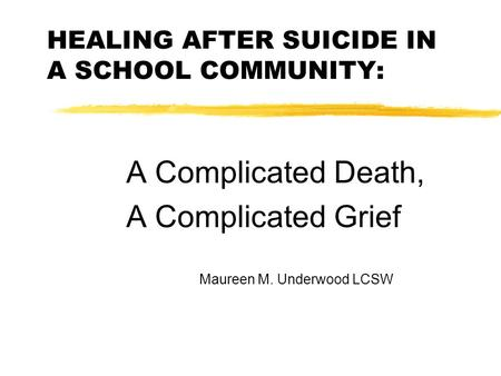 HEALING AFTER SUICIDE IN A SCHOOL COMMUNITY: A Complicated Death, A Complicated Grief Maureen M. Underwood LCSW.