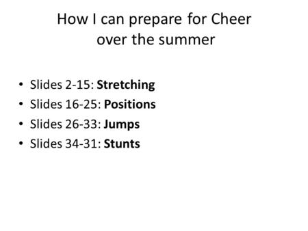 How I can prepare for Cheer over the summer Slides 2-15: Stretching Slides 16-25: Positions Slides 26-33: Jumps Slides 34-31: Stunts.