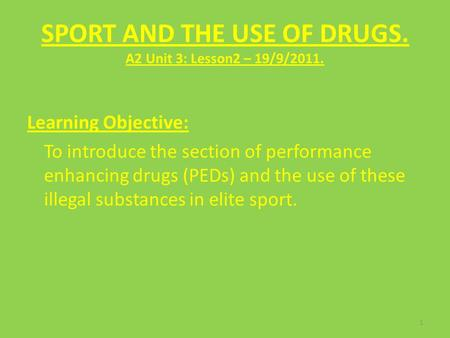 SPORT AND THE USE OF DRUGS. A2 Unit 3: Lesson2 – 19/9/2011. Learning Objective: To introduce the section of performance enhancing drugs (PEDs) and the.