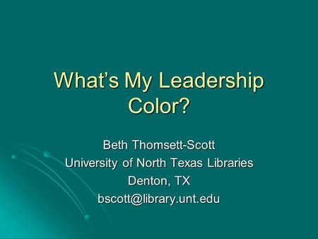 What's My Leadership Color? Beth Thomsett-Scott University of North Texas Libraries Denton, TX