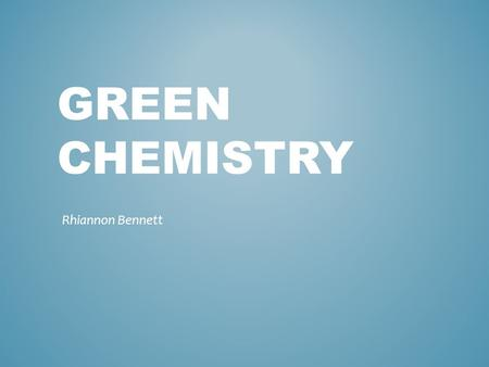 GREEN CHEMISTRY Rhiannon Bennett. Green Chemistry follows a set of 12 Principles in order to avoid the use or generation of hazardous substances. It is.