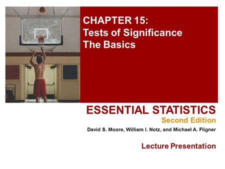 CHAPTER 15: Tests of Significance The Basics ESSENTIAL STATISTICS Second Edition David S. Moore, William I. Notz, and Michael A. Fligner Lecture Presentation.