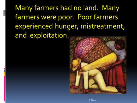 Many farmers had no land. Many farmers were poor. Poor farmers experienced hunger, mistreatment, and exploitation. E. Napp.