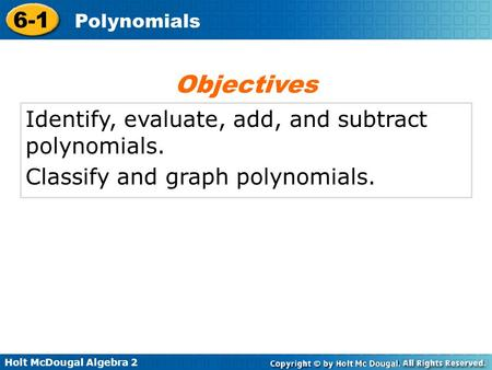 Holt McDougal Algebra 2 6-1 Polynomials Identify, evaluate, add, and subtract polynomials. Classify and graph polynomials. Objectives.