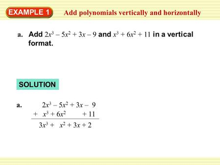 EXAMPLE 1 Add polynomials vertically and horizontally a. Add 2x 3 – 5x 2 + 3x – 9 and x 3 + 6x 2 + 11 in a vertical format. SOLUTION a. 2x 3 – 5x 2 + 3x.