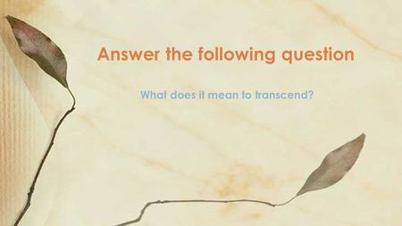 Answer the following question What does it mean to transcend?