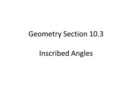 Geometry Section 10.3 Inscribed Angles. Recall that a *central angle is an angle What is the relationship between a central angle and the are that it.