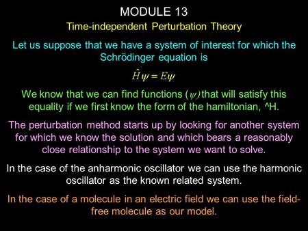 MODULE 13 Time-independent Perturbation Theory Let us suppose that we have a system of interest for which the Schrödinger equation is We know that we can.