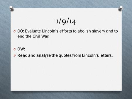 1/9/14 O CO: Evaluate Lincoln's efforts to abolish slavery and to end the Civil War. O QW: O Read and analyze the quotes from Lincoln's letters.